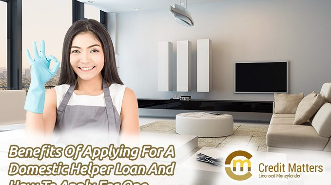 Benefits Of Applying For A Domestic Helper Loan And How To Apply For One (2018 Update)
